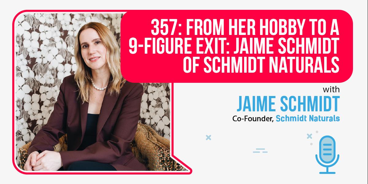 357: From Her Hobby To A 9-Figure Exit: Jaime Schmidt Of Schmidt Naturals