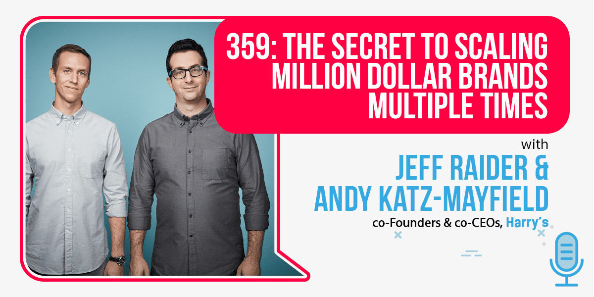 Episode 359: The Secret To Scaling Million-Dollar Brands Multiple Times with Jeff Raider and Andy Katz-Mayfield, Co-Founders & Co-CEOs of Harry's   Foundr