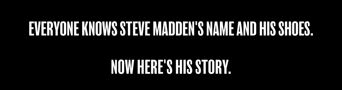 Everyone knows Steve Madden's name and his shoes. Now here's his story.